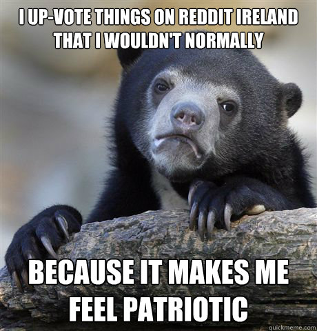 I up-vote things on Reddit Ireland that I wouldn't normally  because it makes me feel patriotic  - I up-vote things on Reddit Ireland that I wouldn't normally  because it makes me feel patriotic   Confession Bear