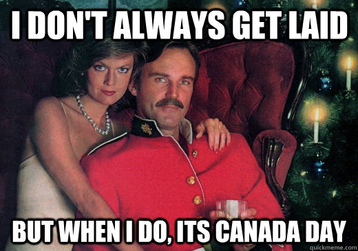 I don't always get laid But when I do, Its Canada Day
