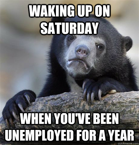 Waking up on Saturday  when you've been unemployed for a year - Waking up on Saturday  when you've been unemployed for a year  Confession Bear