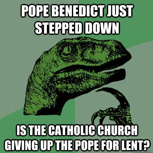 Pope benedict just stepped down is the catholic church giving up the pope for lent? - Pope benedict just stepped down is the catholic church giving up the pope for lent?  Philosoraptor