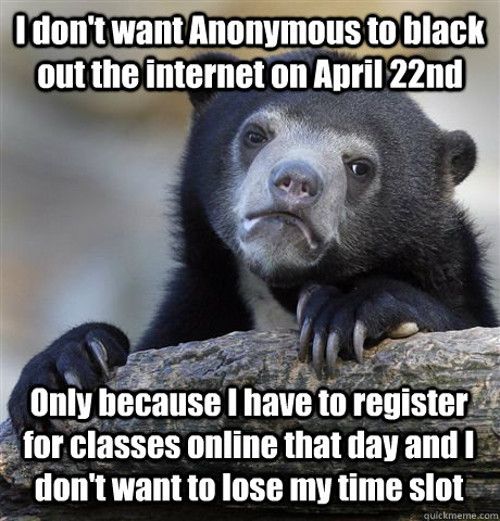 I don't want Anonymous to black out the internet on April 22nd Only because I have to register for classes online that day and I don't want to lose my time slot - I don't want Anonymous to black out the internet on April 22nd Only because I have to register for classes online that day and I don't want to lose my time slot  Confession Bear
