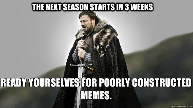 The next season starts in 3 weeks Ready yourselves for poorly constructed memes. - The next season starts in 3 weeks Ready yourselves for poorly constructed memes.  Ned stark winter is coming