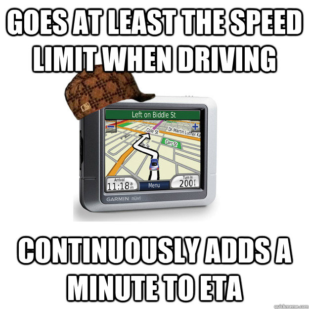 goes at least the speed limit when driving continuously adds a minute to eta  Scumbag GPS