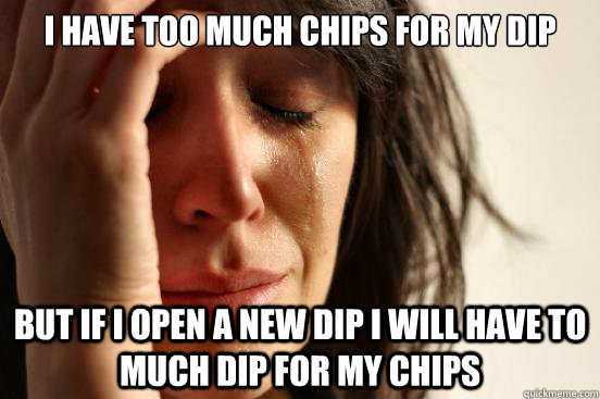 i have too much chips for my dip but if i open a new dip i will have to much dip for my chips - i have too much chips for my dip but if i open a new dip i will have to much dip for my chips  First World Problems