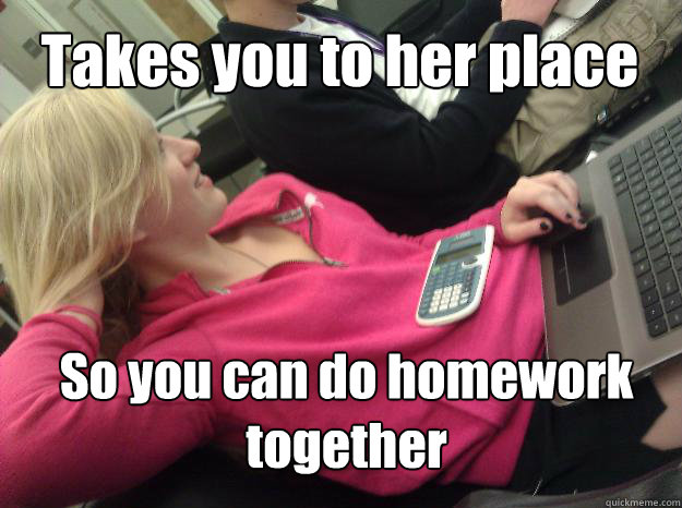 So you can do homework together Takes you to her place