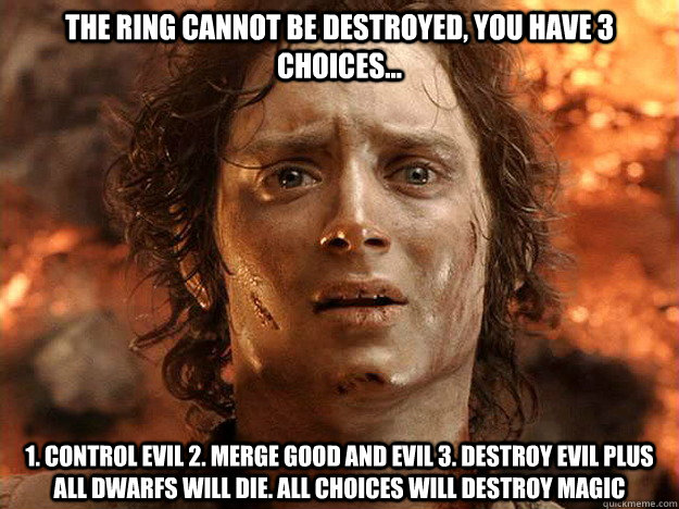 The ring cannot be destroyed, You have 3 choices... 1. Control evil 2. Merge good and evil 3. destroy evil plus all dwarfs will die. all choices will destroy magic