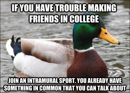 if you have trouble making friends in college  join an intramural sport. you already have something in common that you can talk about - if you have trouble making friends in college  join an intramural sport. you already have something in common that you can talk about  Actual Advice Mallard