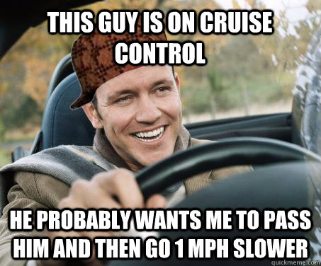 This guy is on cruise control he probably wants me to pass him and then go 1 mph slower