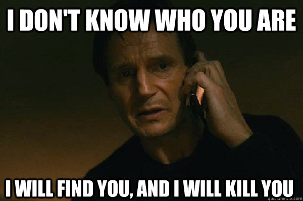 I don't know who you are I will find you, and i will kill you  Liam Neeson Taken
