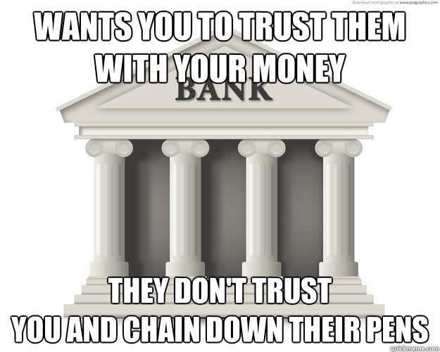 Wants you to trust them with your money they don't trust  you and chain down their pens