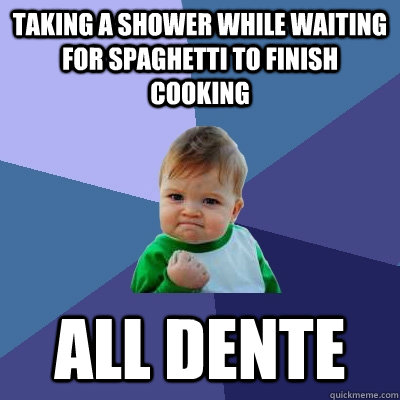Taking a shower while waiting for spaghetti to finish cooking All dente  Success Kid