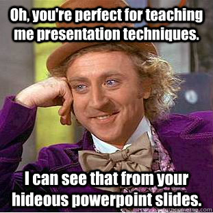 Oh, you're perfect for teaching me presentation techniques. I can see that from your hideous powerpoint slides.  Condescending Wonka