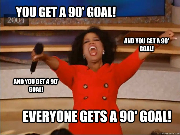 You get a 90' goal! everyone gets a 90' goal! and you get a 90' goal! and you get a 90' goal! - You get a 90' goal! everyone gets a 90' goal! and you get a 90' goal! and you get a 90' goal!  oprah you get a car