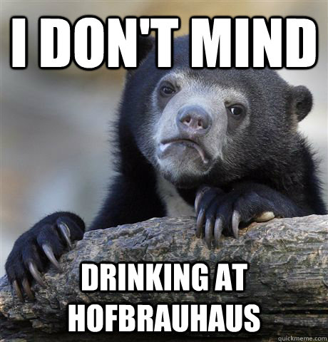 I don't mind drinking at hofbrauhaus - I don't mind drinking at hofbrauhaus  Confession Bear
