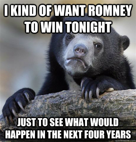 I kind of want romney to win tonight Just to see what would happen in the next four years - I kind of want romney to win tonight Just to see what would happen in the next four years  Confession Bear
