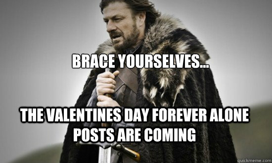 Brace yourselves... the valentines day forever alone posts are coming