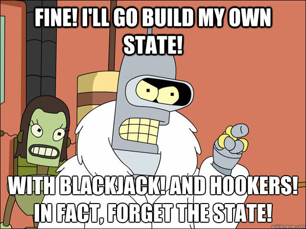 Fine! I'll go build my own state! With blackjack! and hookers!   In fact, forget the state!