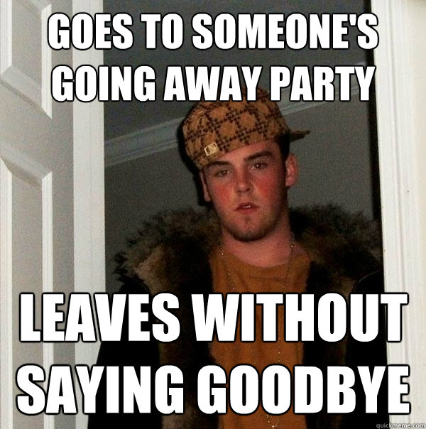 Goes To Someones Going Away Party Leaves Without Saying Goodbye