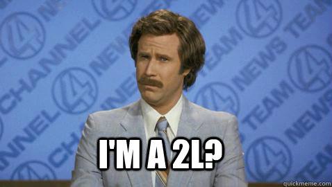 I'm a 2L?