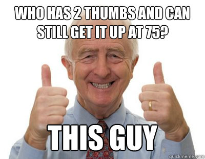 Who has 2 thumbs and can still get it up at 75? THIS GUY - Who has 2 thumbs and can still get it up at 75? THIS GUY  Thumbs up Grandpa