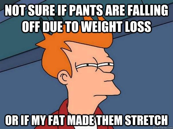not sure if pants are falling off due to weight loss Or if my fat made them stretch  Futurama Fry