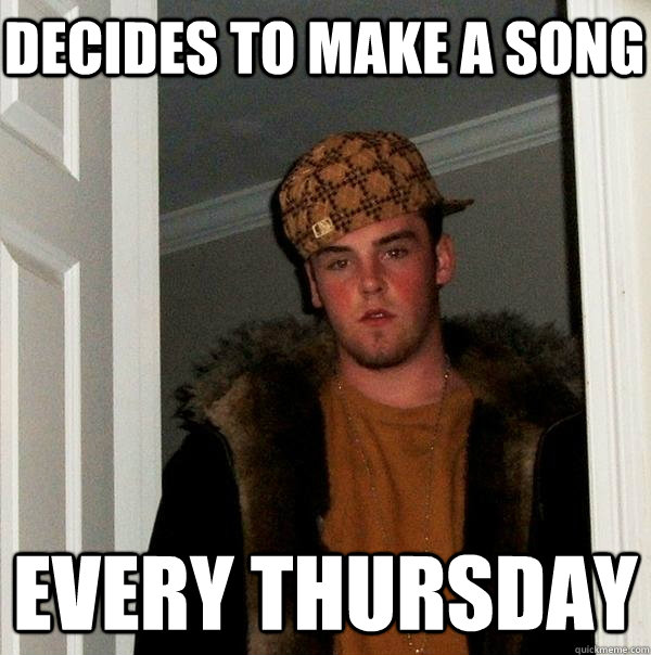 decides to make a song every Thursday - decides to make a song every Thursday  Scumbag Steve