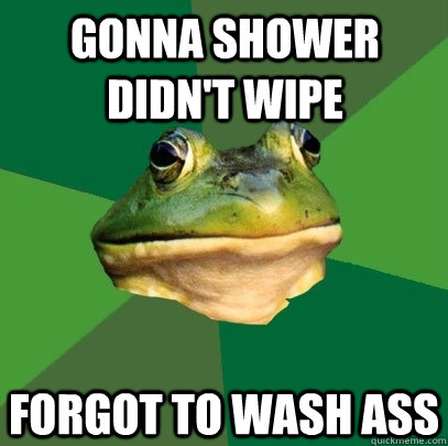 gonna shower didn't wipe forgot to wash ass - gonna shower didn't wipe forgot to wash ass  Foul Bachelor Frog