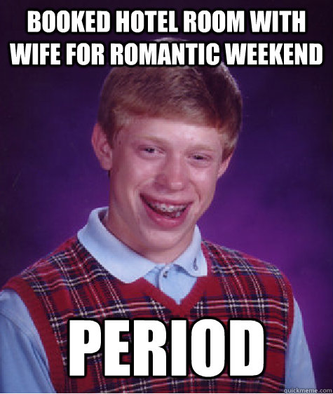 Booked hotel room with wife for romantic weekend PERIOD - Booked hotel room with wife for romantic weekend PERIOD  Bad Luck Brian
