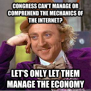 Congress can't manage or comprehend the mechanics of the internet? Let's only let them manage the economy - Congress can't manage or comprehend the mechanics of the internet? Let's only let them manage the economy  You get nothing wonka