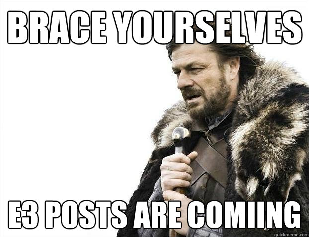 Brace yourselves E3 Posts Are Comiing