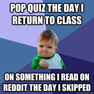 Pop quiz the day i return to class on something i read on reddit the day i skipped  Success Kid