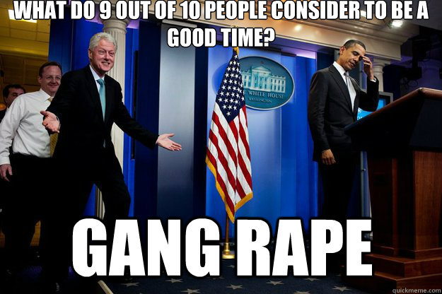 What do 9 out of 10 people consider to be a good time? Gang rape - What do 9 out of 10 people consider to be a good time? Gang rape  Inappropriate Timing Bill Clinton