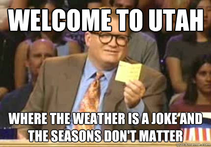 Welcome to Utah Where the weather is a joke and the seasons don't matter - Welcome to Utah Where the weather is a joke and the seasons don't matter  Misc