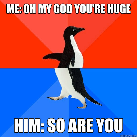 me: oh my god you're huge him: so are you - me: oh my god you're huge him: so are you  Socially Awesome Awkward Penguin