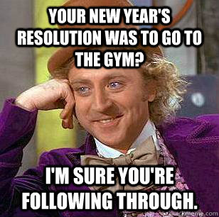 Your New Year's resolution was to go to the gym? I'm sure you're following through. - Your New Year's resolution was to go to the gym? I'm sure you're following through.  Condescending Wonka