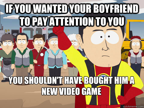 If you wanted your boyfriend to pay attention to you you shouldn't have bought him a new video game - If you wanted your boyfriend to pay attention to you you shouldn't have bought him a new video game  Captain Hindsight