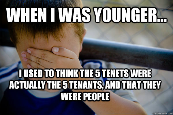 WHEN I WAS YOUNGER... I used to think the 5 tenets were actually the 5 tenants, and that they were people   - WHEN I WAS YOUNGER... I used to think the 5 tenets were actually the 5 tenants, and that they were people    Confession kid