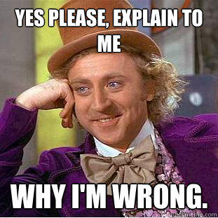 yes please, explain to me why I'm wrong. - yes please, explain to me why I'm wrong.  Creepy Wonka