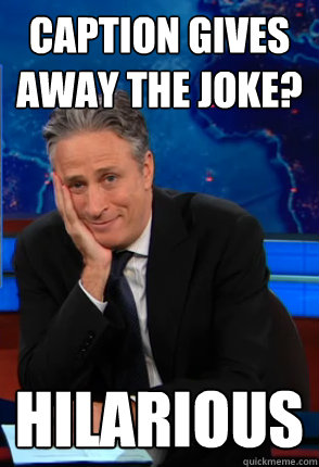 Caption gives away the joke? hilarious  Condecending Jon Stewart