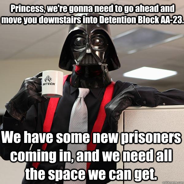 Princess, we're gonna need to go ahead and move you downstairs into Detention Block AA-23.  We have some new prisoners coming in, and we need all the space we can get. - Princess, we're gonna need to go ahead and move you downstairs into Detention Block AA-23.  We have some new prisoners coming in, and we need all the space we can get.  Darth Lumbergh