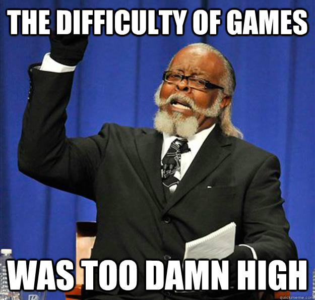 the difficulty of games was too damn high - the difficulty of games was too damn high  Jimmy McMillan