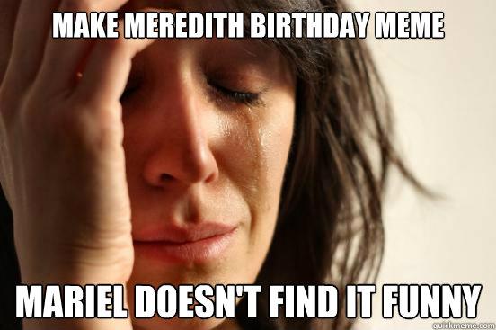 f4af036ecce0bc006979a4737cc282d86cbb4b3a93ca9a5180505e59538112da first world problems memes quickmeme,Meredith Meme Images