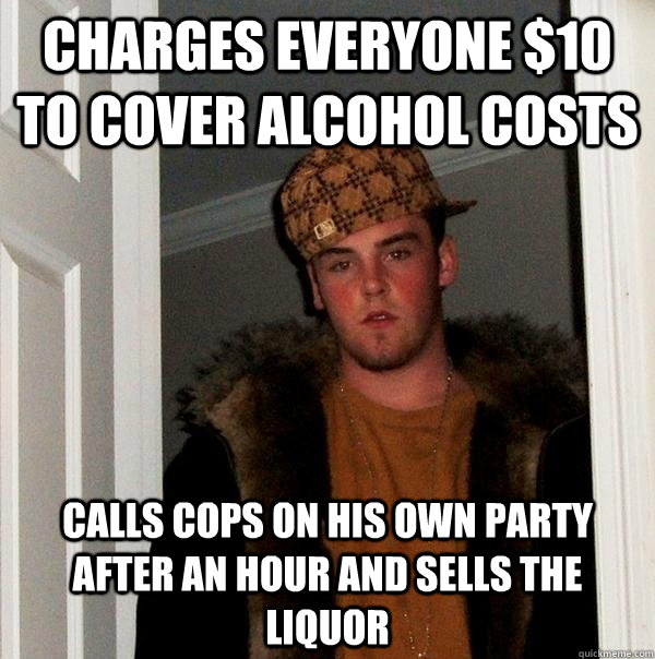 charges everyone $10 to cover alcohol costs calls cops on his own party after an hour and sells the liquor - charges everyone $10 to cover alcohol costs calls cops on his own party after an hour and sells the liquor  Scumbag Steve