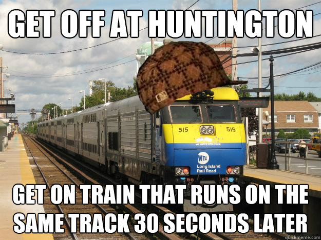 Get off at Huntington Get on train that runs on the same track 30 seconds later  Scumbag Long Island Railroad