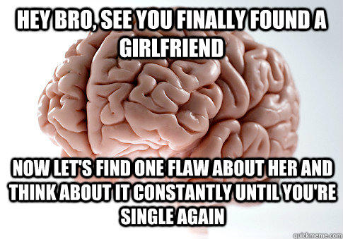 HEY BRO, SEE YOU FINALLY FOUND A GIRLFRIEND NOW LET'S FIND ONE FLAW ABOUT HER AND THINK ABOUT IT CONSTANTLY UNTIL YOU'RE SINGLE AGAIN - HEY BRO, SEE YOU FINALLY FOUND A GIRLFRIEND NOW LET'S FIND ONE FLAW ABOUT HER AND THINK ABOUT IT CONSTANTLY UNTIL YOU'RE SINGLE AGAIN  Scumbag Brain