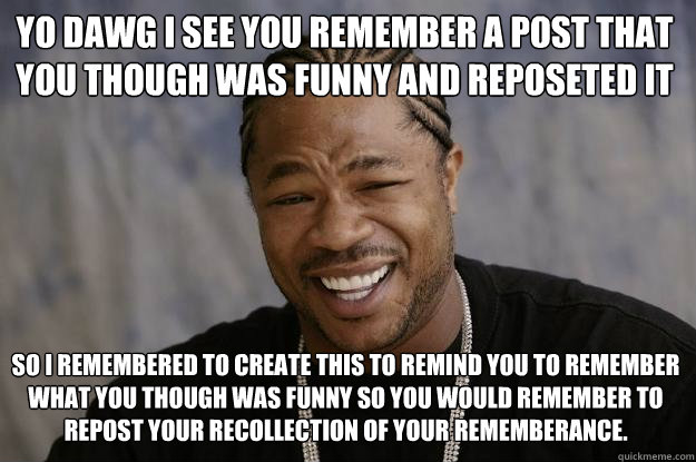 YO DAWG I See you remember a post that you though was funny and reposeted it so I remembered to create this to remind you to remember what you though was funny so you would remember to repost your recollection of your rememberance. - YO DAWG I See you remember a post that you though was funny and reposeted it so I remembered to create this to remind you to remember what you though was funny so you would remember to repost your recollection of your rememberance.  Xzibit meme