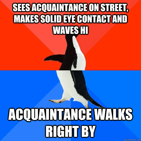 Sees acquaintance on street, makes solid eye contact and waves hi Acquaintance walks right by