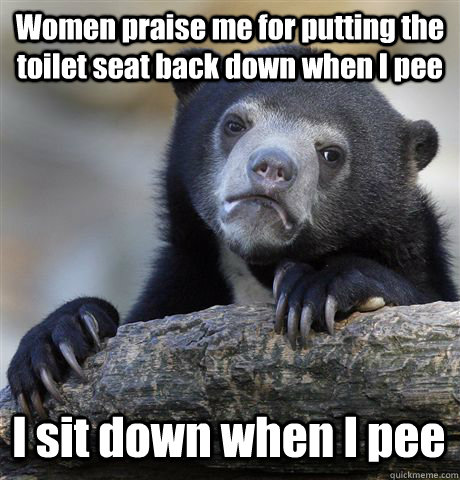 Women praise me for putting the toilet seat back down when I pee I sit down when I pee - Women praise me for putting the toilet seat back down when I pee I sit down when I pee  Confession Bear