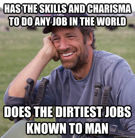 Has the skills and charisma to do any job in the world Does the dirtiest jobs known to man - Has the skills and charisma to do any job in the world Does the dirtiest jobs known to man  Misc