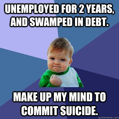 Unemployed for 2 years, and swamped in debt. Make up my mind to commit suicide.  - Unemployed for 2 years, and swamped in debt. Make up my mind to commit suicide.   Success Kid